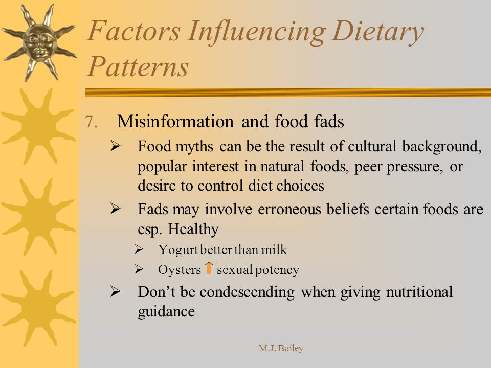 M.J. Bailey Factors Influencing Dietary Patterns 7. Misinformation and food fads Food myths can be the result of cultural background, popular interest