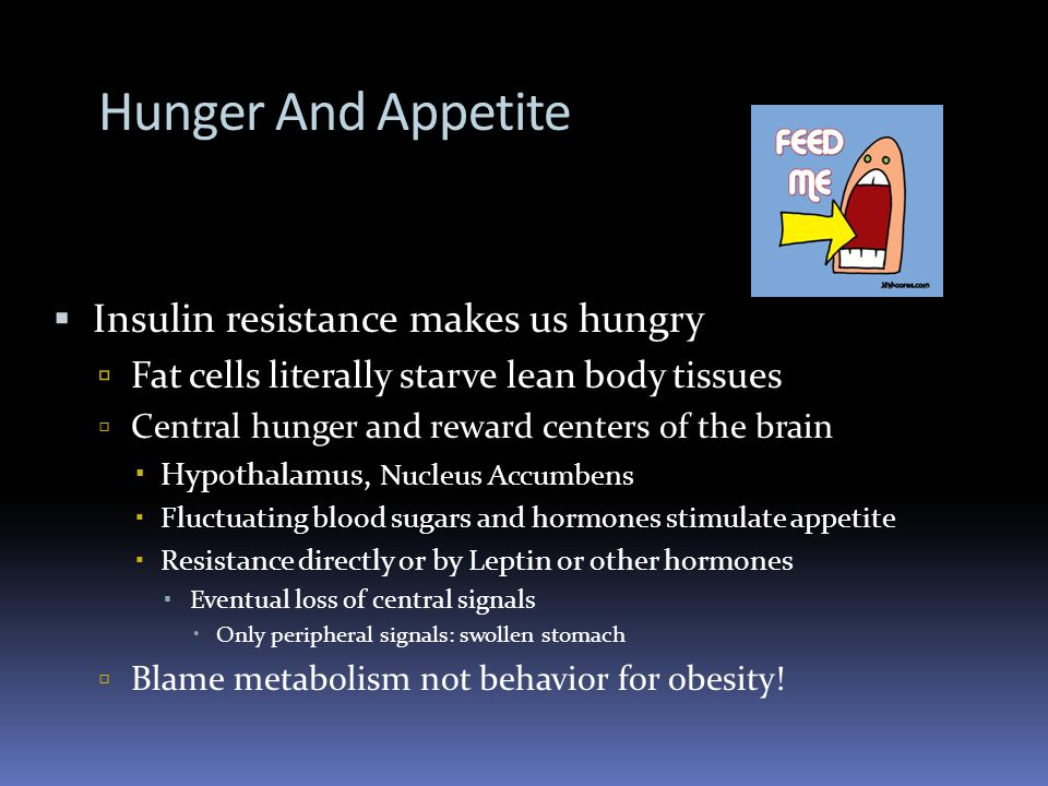 Hunger And Appetite Insulin resistance makes us hungry Fat cells literally starve lean body tissues Central hunger and reward centers of the brain Hypothalamus, Nucleus Accumbens Fluctuating blood sugars and hormones stimulate appetite Resistance directly or by Leptin or other hormones Eventual loss of central signals Only peripheral signals: swollen stomach Blame metabolism not behavior for obesity!