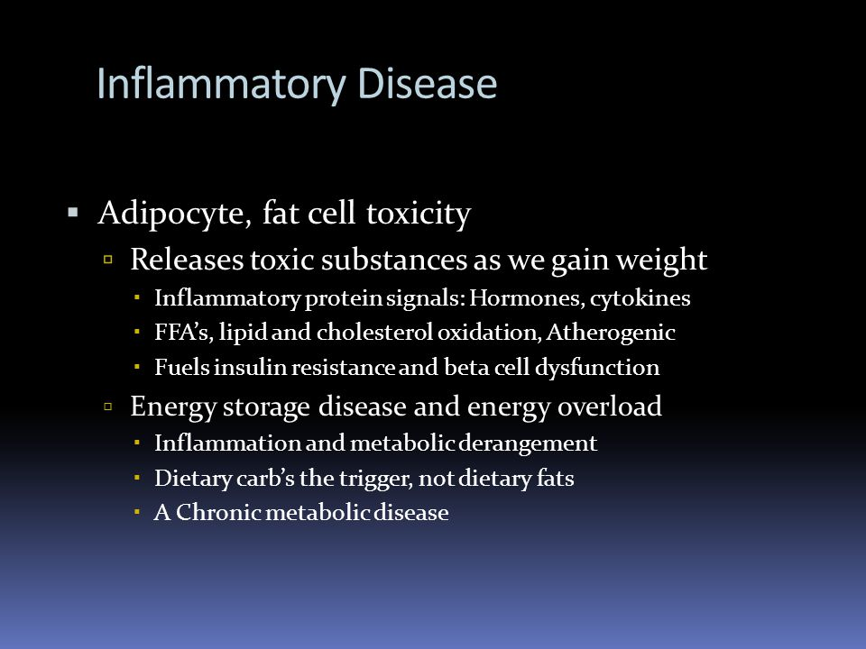 Inflammatory Disease Adipocyte, fat cell toxicity Releases toxic substances as we gain weight Inflammatory protein signals: Hormones, cytokines FFAs, lipid and cholesterol oxidation, Atherogenic Fuels insulin resistance and beta cell dysfunction Energy storage disease and energy overload Inflammation and metabolic derangement Dietary carbs the trigger, not dietary fats A Chronic metabolic disease