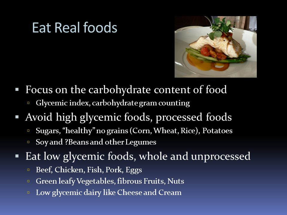 Eat Real foods Focus on the carbohydrate content of food Glycemic index, carbohydrate gram counting Avoid high glycemic foods, processed foods Sugars, healthy no grains (Corn, Wheat, Rice), Potatoes Soy and Beans and other Legumes Eat low glycemic foods, whole and unprocessed Beef, Chicken, Fish, Pork, Eggs Green leafy Vegetables, fibrous Fruits, Nuts Low glycemic dairy like Cheese and Cream