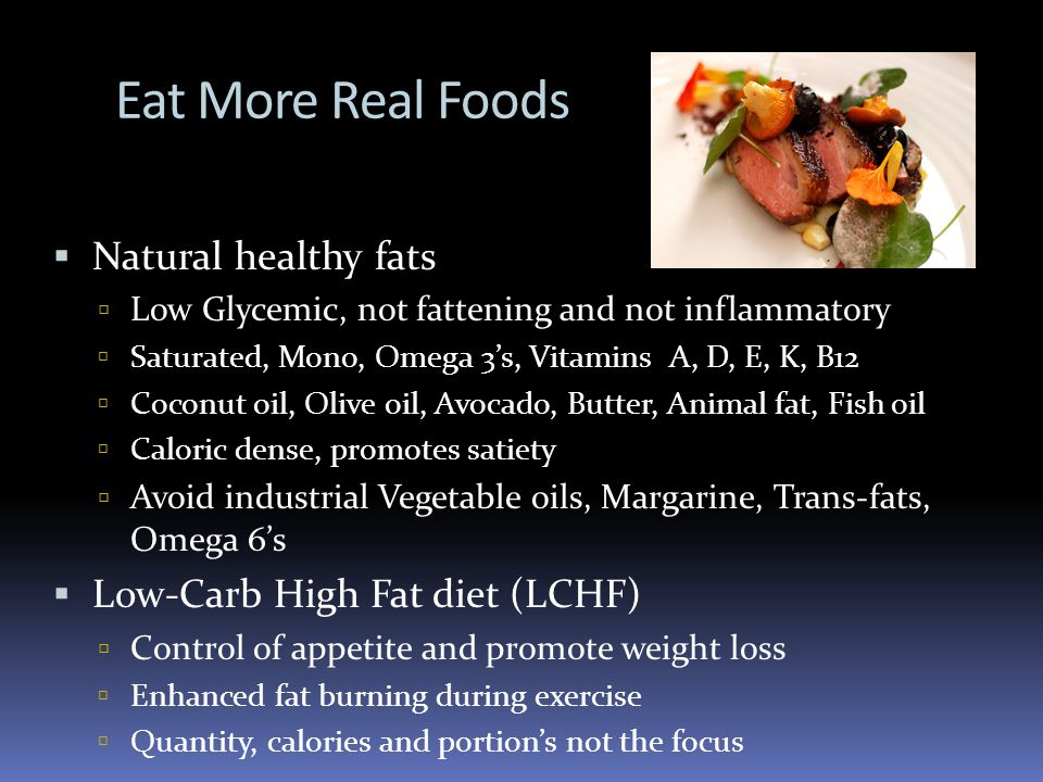 Eat More Real Foods Natural healthy fats Low Glycemic, not fattening and not inflammatory Saturated, Mono, Omega 3s, Vitamins A, D, E, K, B12 Coconut oil, Olive oil, Avocado, Butter, Animal fat, Fish oil Caloric dense, promotes satiety Avoid industrial Vegetable oils, Margarine, Trans-fats, Omega 6s Low-Carb High Fat diet (LCHF) Control of appetite and promote weight loss Enhanced fat burning during exercise Quantity, calories and portions not the focus
