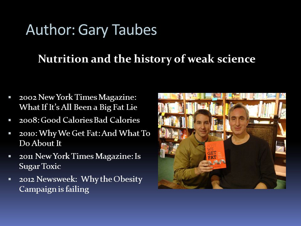 Author: Gary Taubes 2002 New York Times Magazine: What If Its All Been a Big Fat Lie 2008: Good Calories Bad Calories 2010: Why We Get Fat: And What To Do About It 2011 New York Times Magazine: Is Sugar Toxic 2012 Newsweek: Why the Obesity Campaign is failing Nutrition and the history of weak science