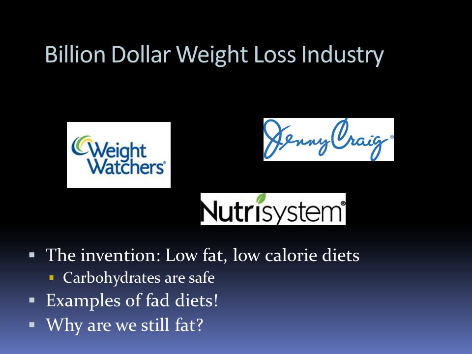 Billion Dollar Weight Loss Industry The invention: Low fat, low calorie diets Carbohydrates are safe Examples of fad diets.