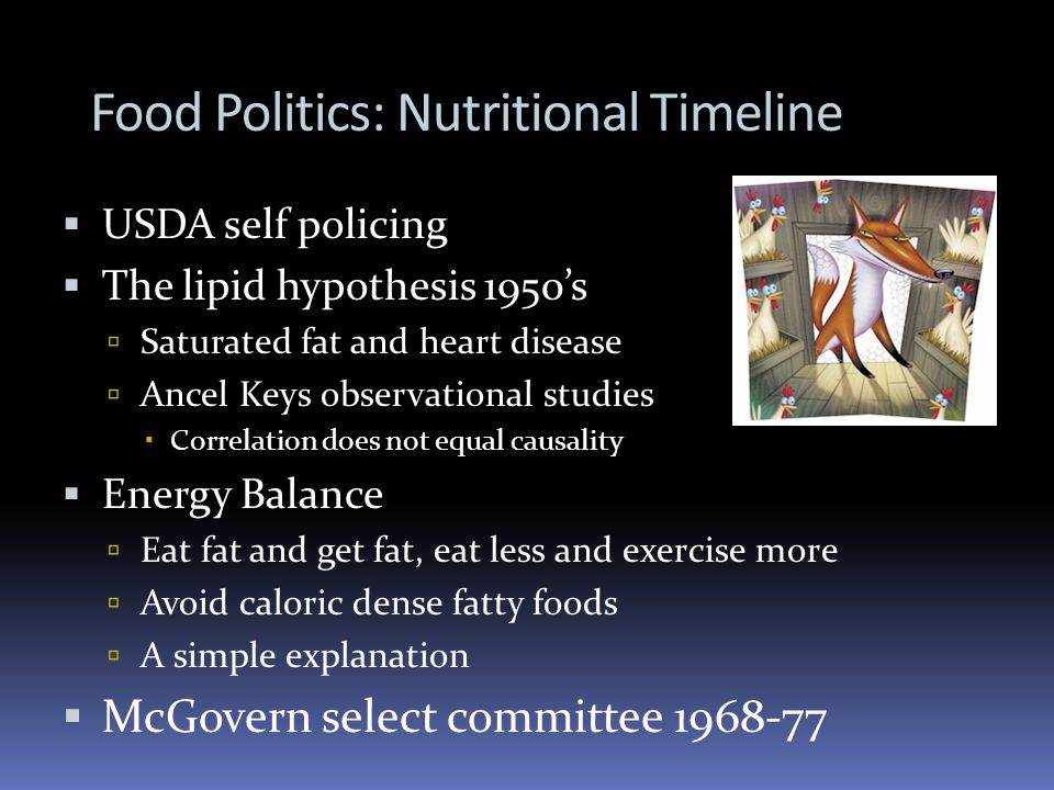 Food Politics: Nutritional Timeline USDA self policing The lipid hypothesis 1950s Saturated fat and heart disease Ancel Keys observational studies Correlation does not equal causality Energy Balance Eat fat and get fat, eat less and exercise more Avoid caloric dense fatty foods A simple explanation McGovern select committee