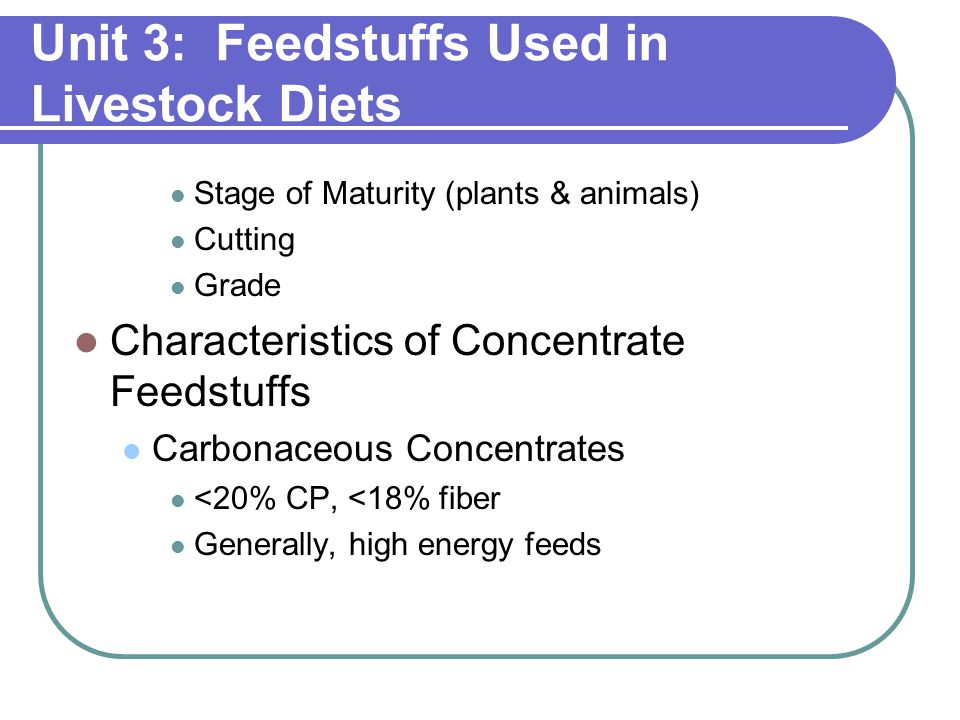 Unit 3: Feedstuffs Used in Livestock Diets Stage of Maturity (plants & animals) Cutting Grade Characteristics of Concentrate Feedstuffs Carbonaceous Concentrates <20% CP, <18% fiber Generally, high energy feeds