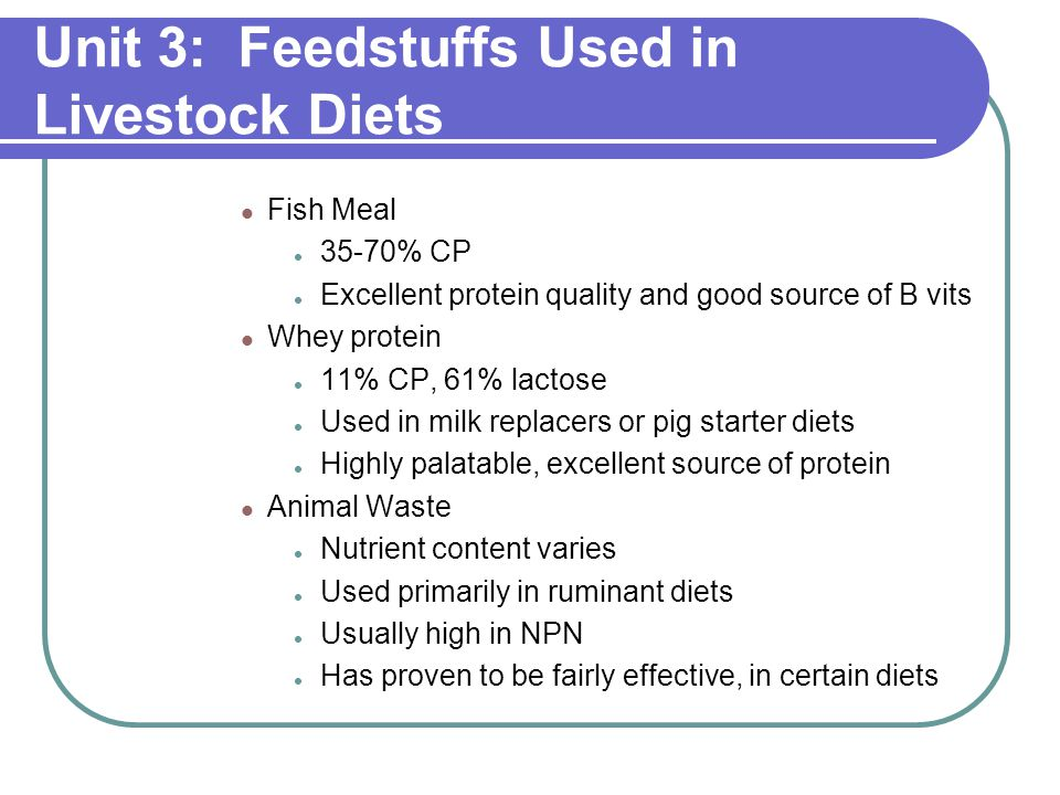Unit 3: Feedstuffs Used in Livestock Diets Fish Meal 35-70% CP Excellent protein quality and good source of B vits Whey protein 11% CP, 61% lactose Used in milk replacers or pig starter diets Highly palatable, excellent source of protein Animal Waste Nutrient content varies Used primarily in ruminant diets Usually high in NPN Has proven to be fairly effective, in certain diets