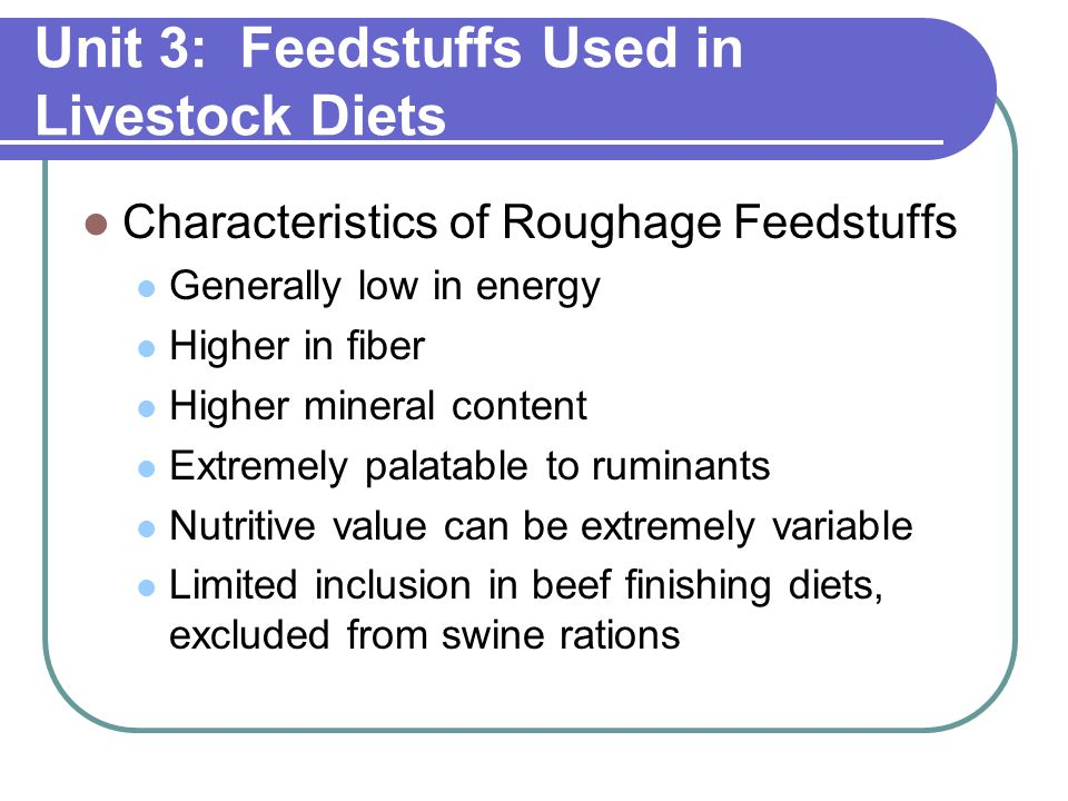 Unit 3: Feedstuffs Used in Livestock Diets Characteristics of Roughage Feedstuffs Generally low in energy Higher in fiber Higher mineral content Extremely palatable to ruminants Nutritive value can be extremely variable Limited inclusion in beef finishing diets, excluded from swine rations