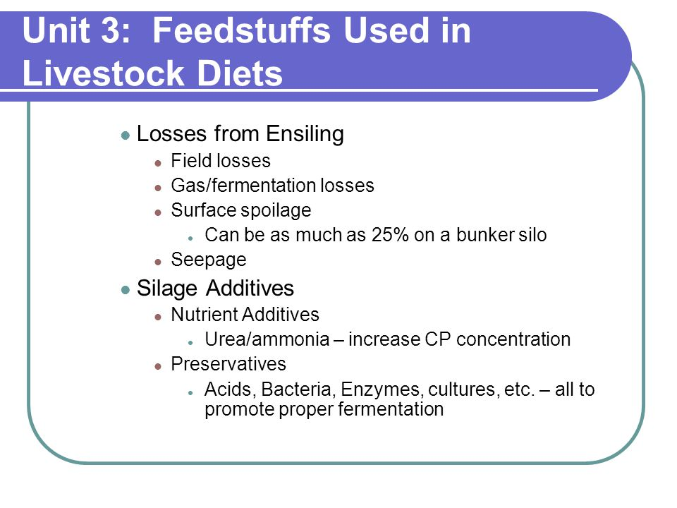 Unit 3: Feedstuffs Used in Livestock Diets Losses from Ensiling Field losses Gas/fermentation losses Surface spoilage Can be as much as 25% on a bunker silo Seepage Silage Additives Nutrient Additives Urea/ammonia – increase CP concentration Preservatives Acids, Bacteria, Enzymes, cultures, etc.