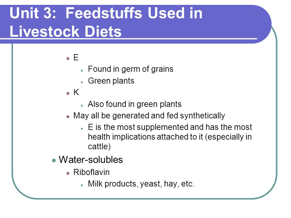 Unit 3: Feedstuffs Used in Livestock Diets E Found in germ of grains Green plants K Also found in green plants May all be generated and fed synthetically E is the most supplemented and has the most health implications attached to it (especially in cattle) Water-solubles Riboflavin Milk products, yeast, hay, etc.
