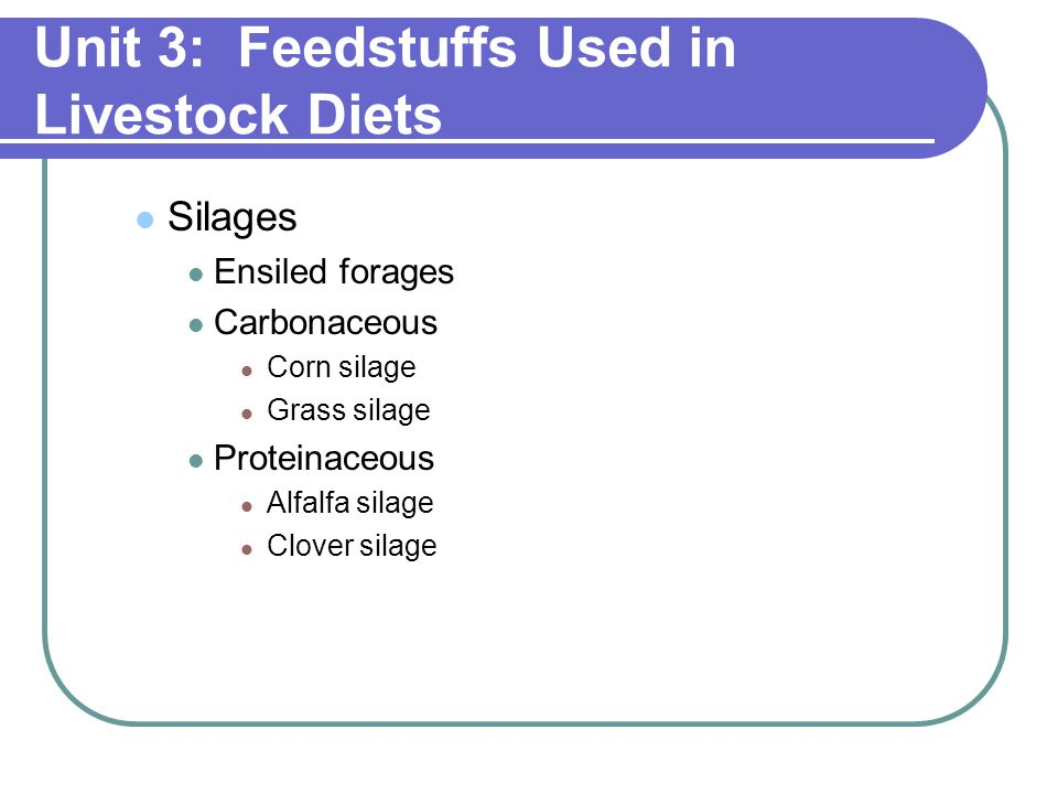 Unit 3: Feedstuffs Used in Livestock Diets Silages Ensiled forages Carbonaceous Corn silage Grass silage Proteinaceous Alfalfa silage Clover silage