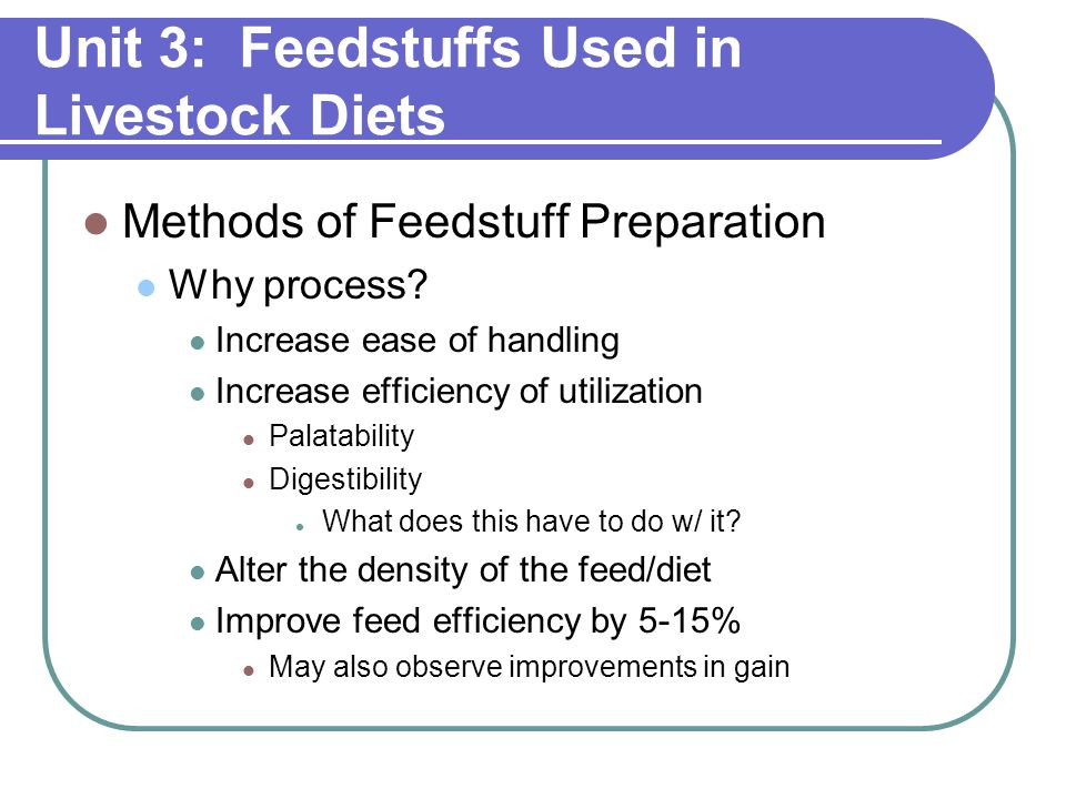 Unit 3: Feedstuffs Used in Livestock Diets Methods of Feedstuff Preparation Why process.