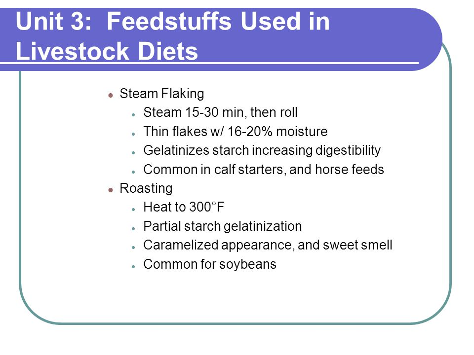 Unit 3: Feedstuffs Used in Livestock Diets Steam Flaking Steam 15-30 min, then roll Thin flakes w/ 16-20% moisture Gelatinizes starch increasing digestibility Common in calf starters, and horse feeds Roasting Heat to 300°F Partial starch gelatinization Caramelized appearance, and sweet smell Common for soybeans