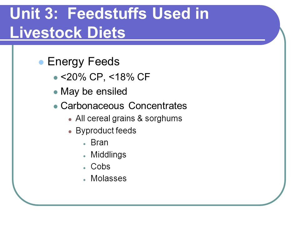 Unit 3: Feedstuffs Used in Livestock Diets Energy Feeds <20% CP, <18% CF May be ensiled Carbonaceous Concentrates All cereal grains & sorghums Byproduct feeds Bran Middlings Cobs Molasses