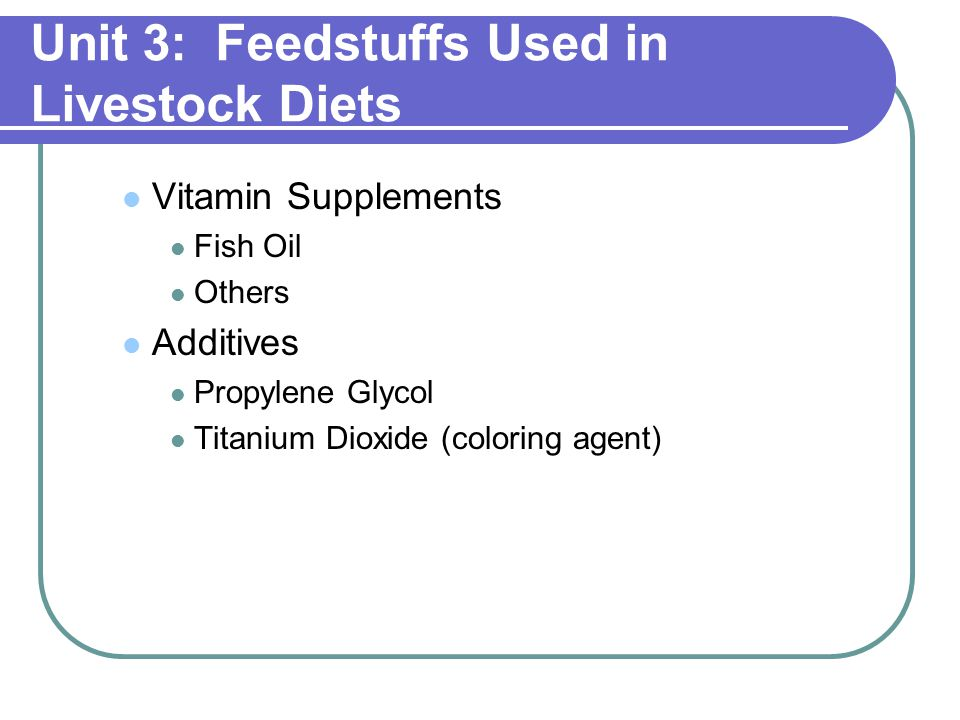 Unit 3: Feedstuffs Used in Livestock Diets Vitamin Supplements Fish Oil Others Additives Propylene Glycol Titanium Dioxide (coloring agent)