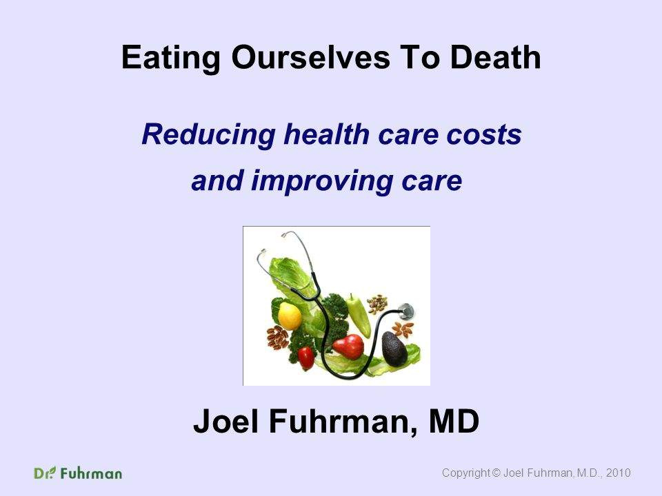 Eating Ourselves To Death Reducing health care costs and improving care Joel Fuhrman, MD Copyright © Joel Fuhrman, M.D., 2010