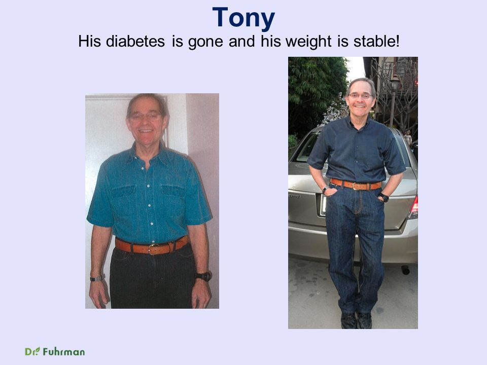 Tony His diabetes is gone and his weight is stable!