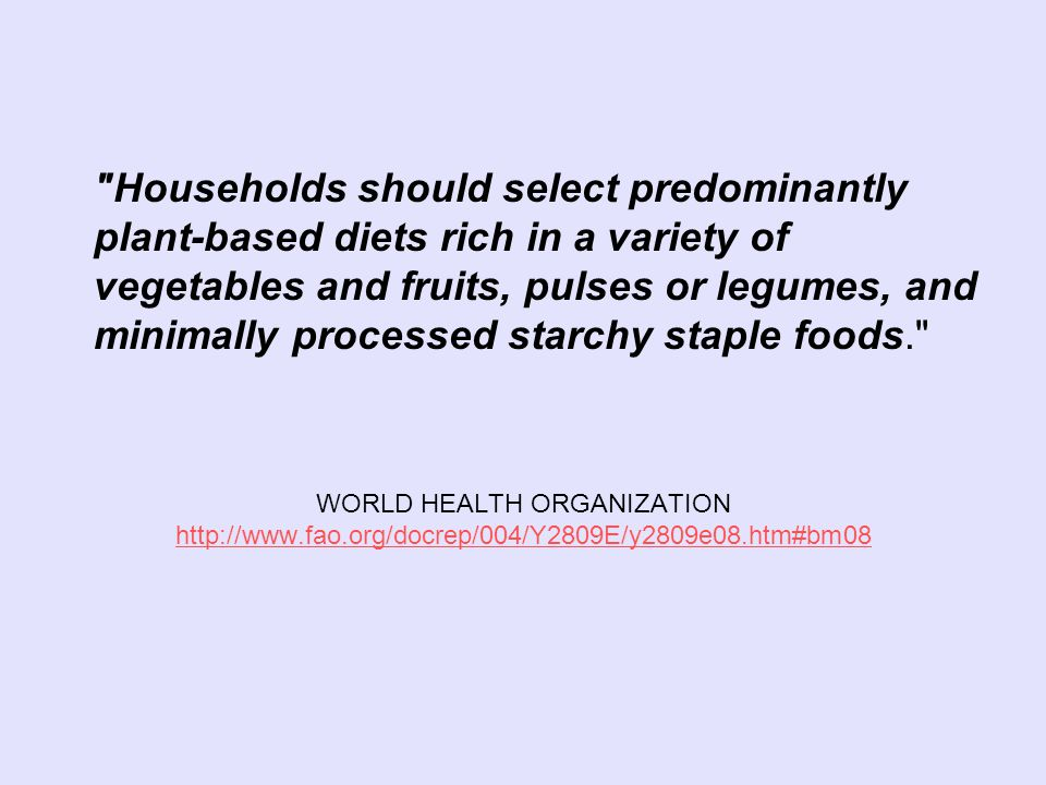 WORLD HEALTH ORGANIZATION     Households should select predominantly plant-based diets rich in a variety of vegetables and fruits, pulses or legumes, and minimally processed starchy staple foods.