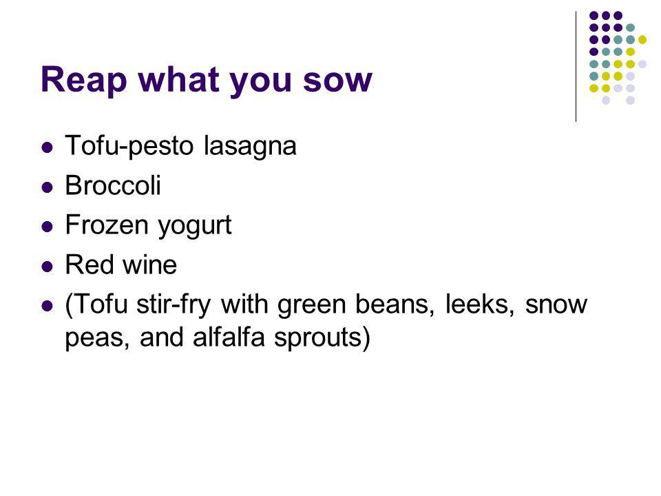 Reap what you sow Tofu-pesto lasagna Broccoli Frozen yogurt Red wine (Tofu stir-fry with green beans, leeks, snow peas, and alfalfa sprouts)