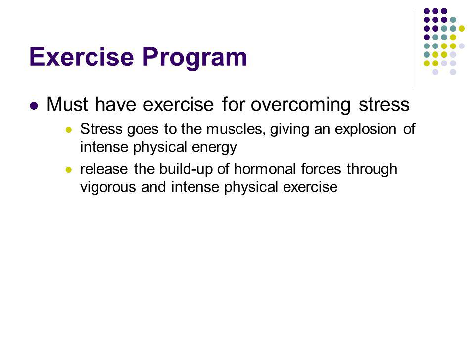 Exercise Program Must have exercise for overcoming stress Stress goes to the muscles, giving an explosion of intense physical energy release the build-up of hormonal forces through vigorous and intense physical exercise