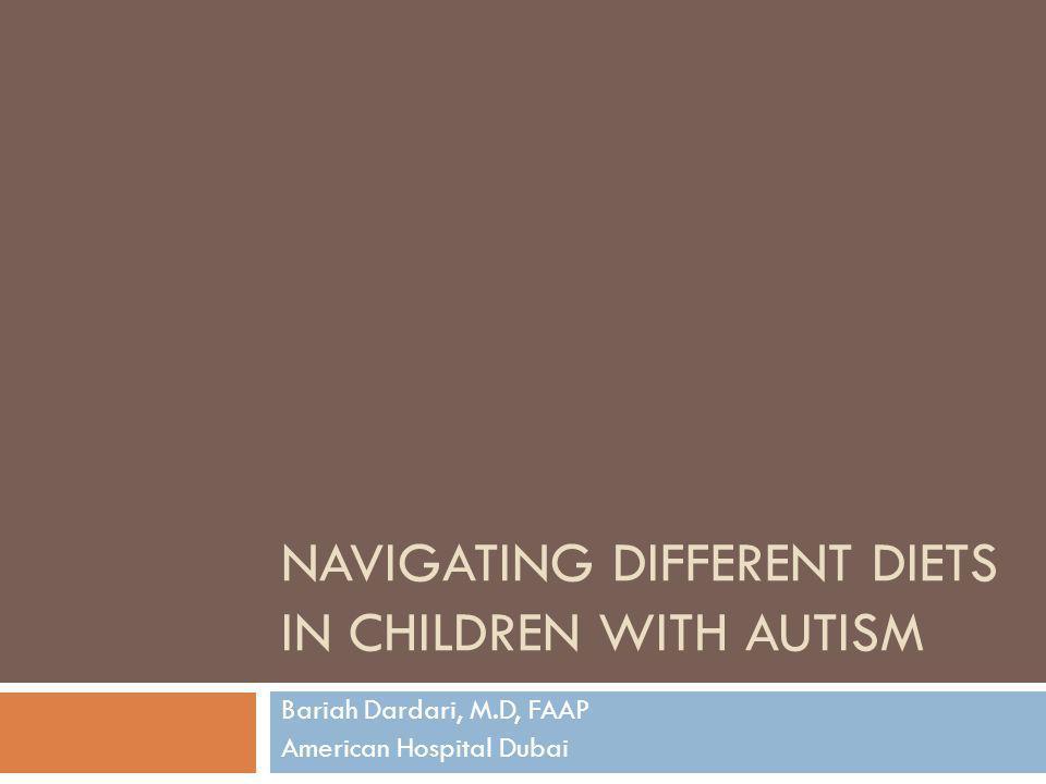 NAVIGATING DIFFERENT DIETS IN CHILDREN WITH AUTISM Bariah Dardari, M.D, FAAP American Hospital Dubai