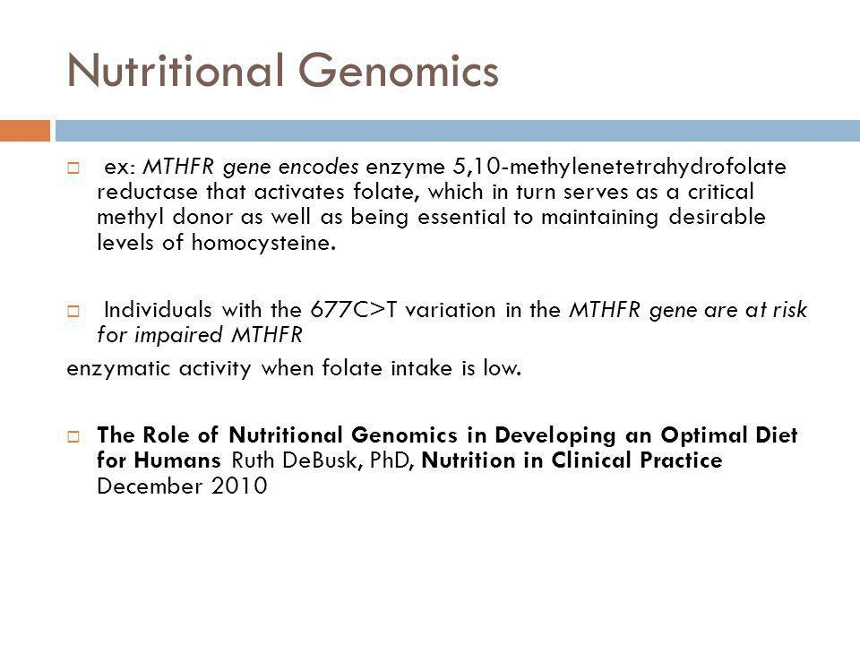 Nutritional Genomics ex: MTHFR gene encodes enzyme 5,10-methylenetetrahydrofolate reductase that activates folate, which in turn serves as a critical methyl donor as well as being essential to maintaining desirable levels of homocysteine.