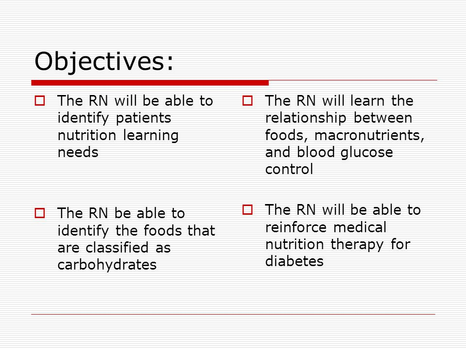 Objectives: The RN will be able to identify patients nutrition learning needs The RN be able to identify the foods that are classified as carbohydrates The RN will learn the relationship between foods, macronutrients, and blood glucose control The RN will be able to reinforce medical nutrition therapy for diabetes