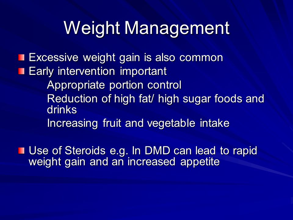 Weight Management Excessive weight gain is also common Early intervention important Appropriate portion control Reduction of high fat/ high sugar foods and drinks Increasing fruit and vegetable intake Use of Steroids e.g.