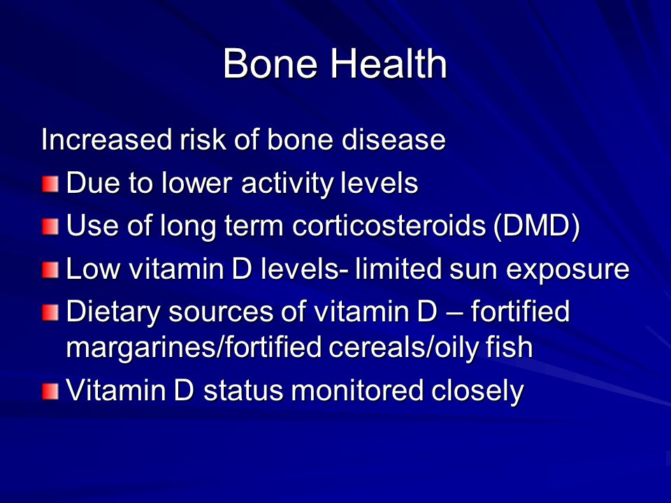 Bone Health Increased risk of bone disease Due to lower activity levels Use of long term corticosteroids (DMD) Low vitamin D levels- limited sun exposure Dietary sources of vitamin D – fortified margarines/fortified cereals/oily fish Vitamin D status monitored closely