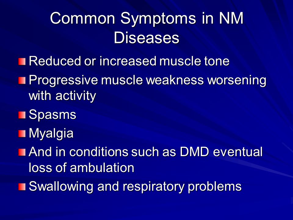 Common Symptoms in NM Diseases Reduced or increased muscle tone Progressive muscle weakness worsening with activity SpasmsMyalgia And in conditions su