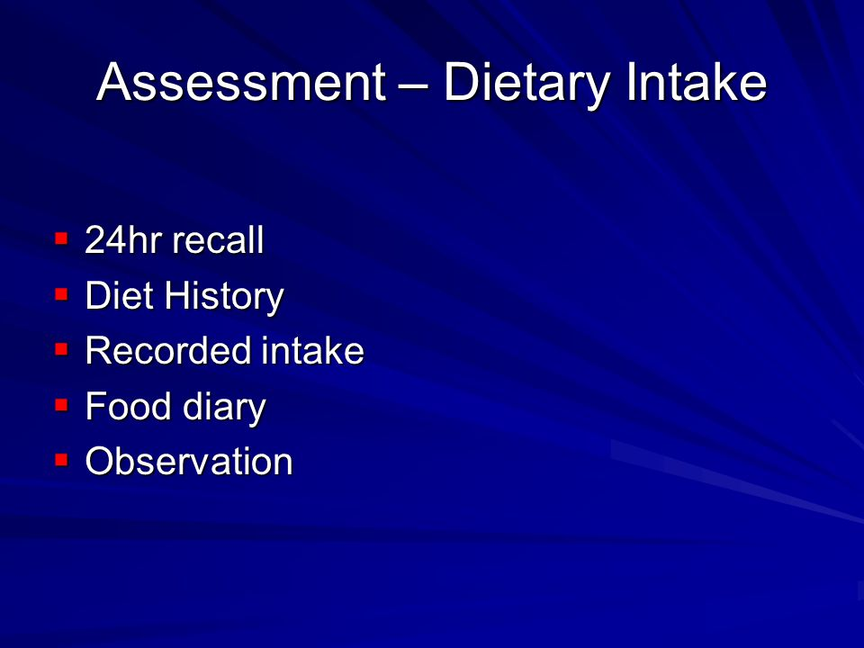 Assessment – Dietary Intake 24hr recall 24hr recall Diet History Diet History Recorded intake Recorded intake Food diary Food diary Observation Observ