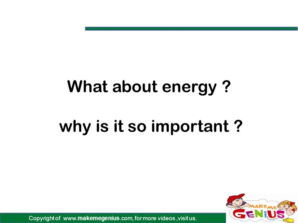 Copyright of www.makemegenius.com, for more videos,visit us. What about energy ? why is it so important ?