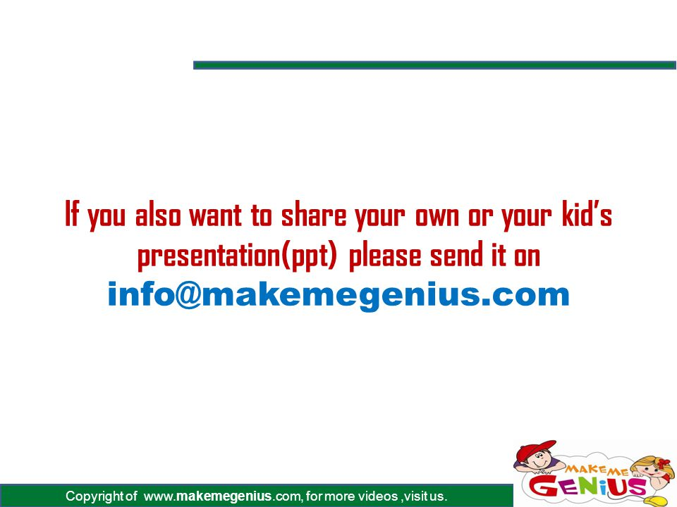 Copyright of www.makemegenius.com, for more videos,visit us. If you also want to share your own or your kids presentation(ppt) please send it on info@