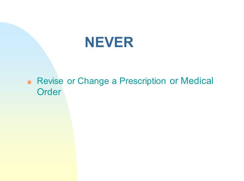 NEVER n Revise or Change a Prescription or Medical Order