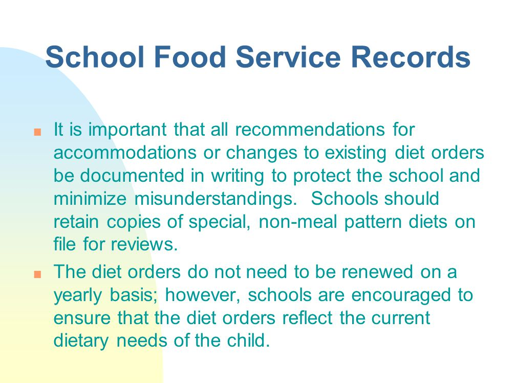 School Food Service Records n It is important that all recommendations for accommodations or changes to existing diet orders be documented in writing to protect the school and minimize misunderstandings.