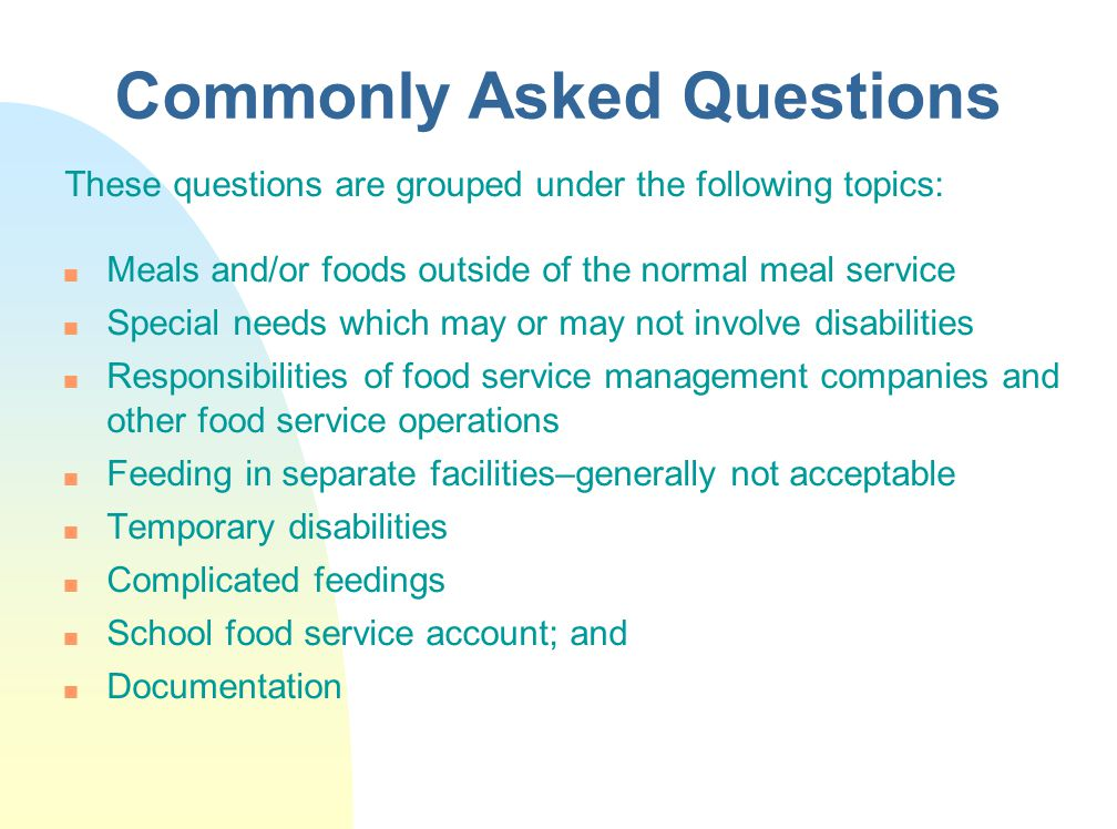 Commonly Asked Questions These questions are grouped under the following topics: n Meals and/or foods outside of the normal meal service n Special needs which may or may not involve disabilities n Responsibilities of food service management companies and other food service operations n Feeding in separate facilities–generally not acceptable n Temporary disabilities n Complicated feedings n School food service account; and n Documentation