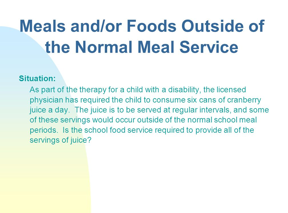 Meals and/or Foods Outside of the Normal Meal Service Situation: As part of the therapy for a child with a disability, the licensed physician has required the child to consume six cans of cranberry juice a day.