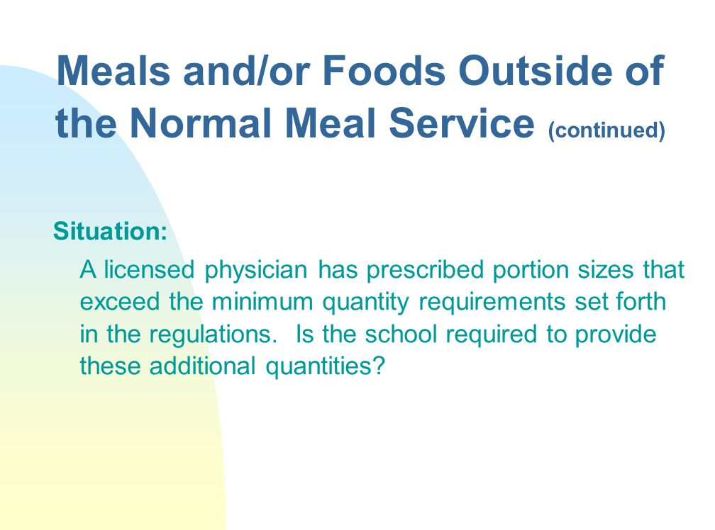 Meals and/or Foods Outside of the Normal Meal Service (continued) Situation: A licensed physician has prescribed portion sizes that exceed the minimum quantity requirements set forth in the regulations.