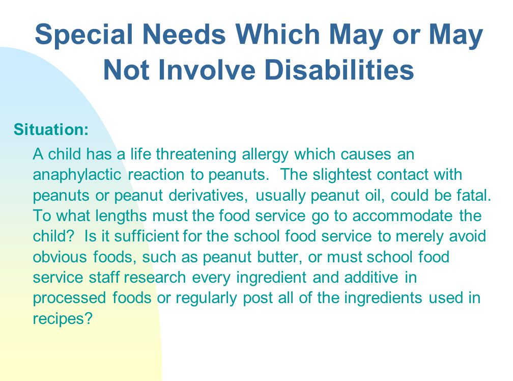 Special Needs Which May or May Not Involve Disabilities Situation: A child has a life threatening allergy which causes an anaphylactic reaction to peanuts.