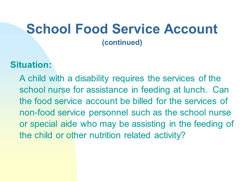 School Food Service Account (continued) Situation: A child with a disability requires the services of the school nurse for assistance in feeding at lunch.