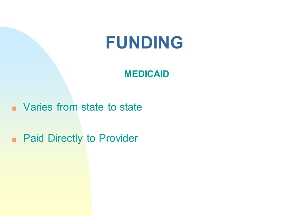 FUNDING MEDICAID n Varies from state to state n Paid Directly to Provider