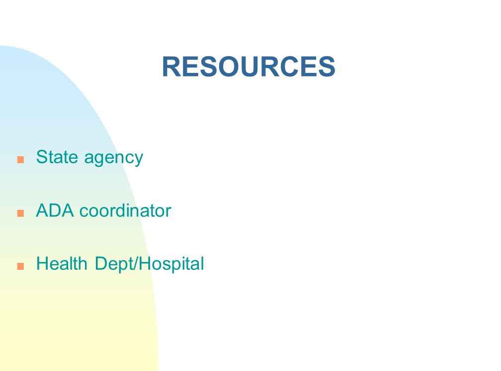 RESOURCES n State agency n ADA coordinator n Health Dept/Hospital