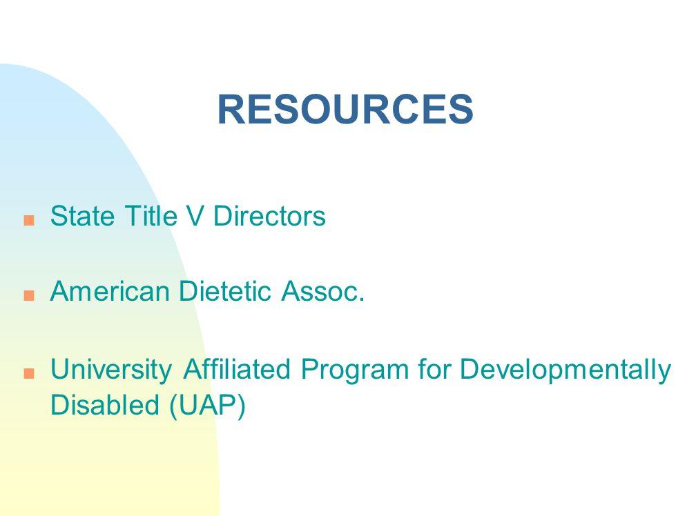 RESOURCES n State Title V Directors n American Dietetic Assoc.