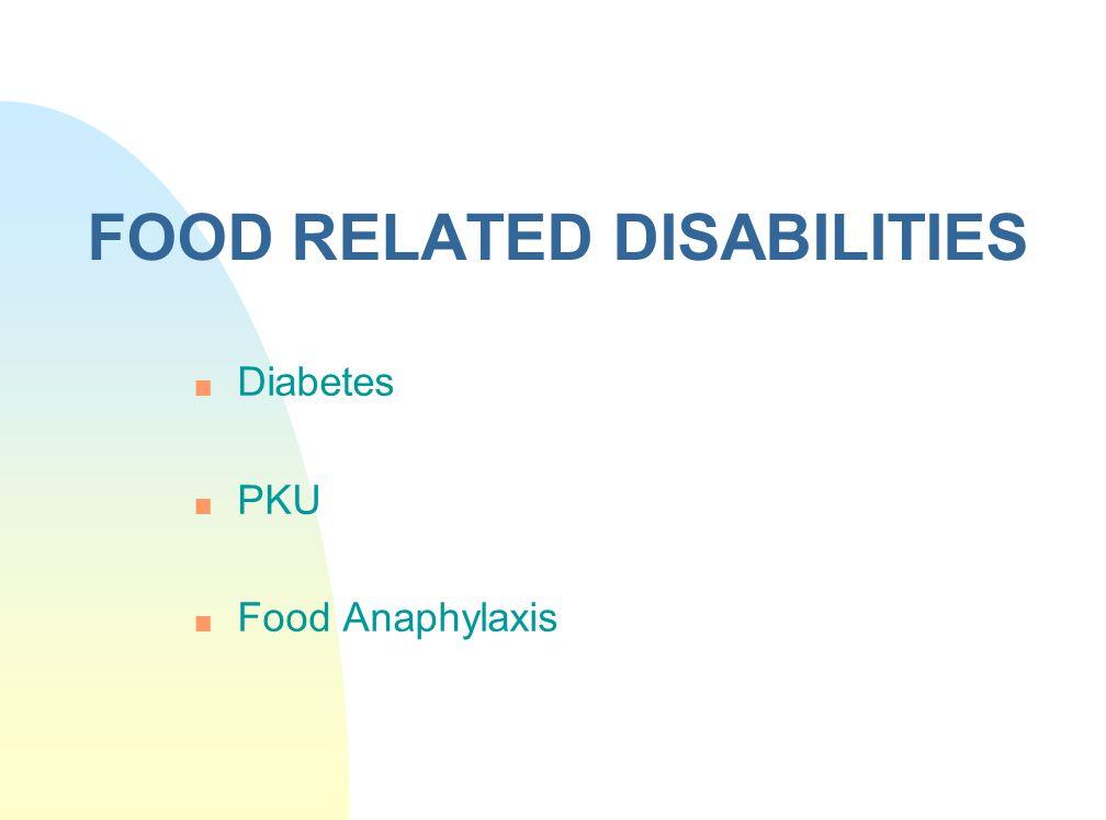 FOOD RELATED DISABILITIES n Diabetes n PKU n Food Anaphylaxis