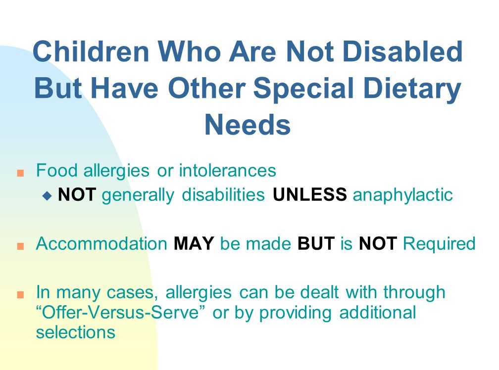 Children Who Are Not Disabled But Have Other Special Dietary Needs n Food allergies or intolerances u NOT generally disabilities UNLESS anaphylactic n Accommodation MAY be made BUT is NOT Required n In many cases, allergies can be dealt with through Offer-Versus-Serve or by providing additional selections