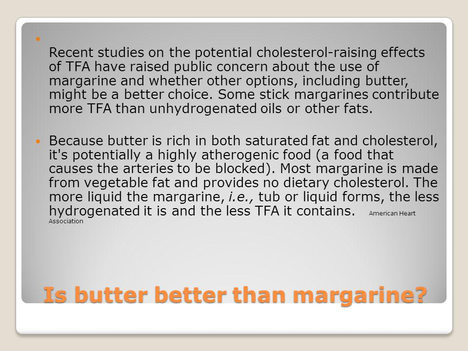 Is butter better than margarine? Recent studies on the potential cholesterol-raising effects of TFA have raised public concern about the use of margar