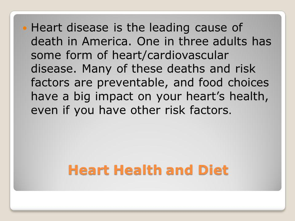 Heart Health and Diet Heart disease is the leading cause of death in America. One in three adults has some form of heart/cardiovascular disease. Many