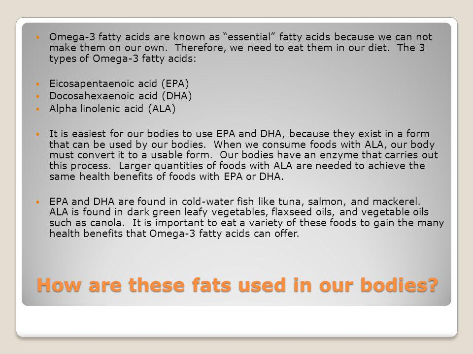 How are these fats used in our bodies? Omega-3 fatty acids are known as essential fatty acids because we can not make them on our own. Therefore, we n