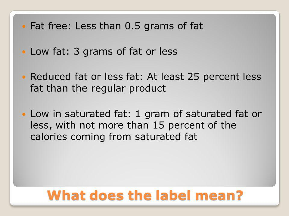 What does the label mean? Fat free: Less than 0.5 grams of fat Low fat: 3 grams of fat or less Reduced fat or less fat: At least 25 percent less fat t