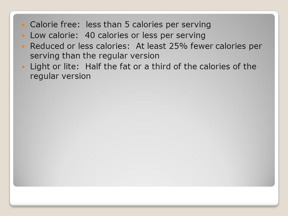 Calorie free: less than 5 calories per serving Low calorie: 40 calories or less per serving Reduced or less calories: At least 25% fewer calories per serving than the regular version Light or lite: Half the fat or a third of the calories of the regular version