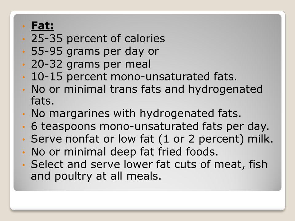 Fat: 25-35 percent of calories 55-95 grams per day or 20-32 grams per meal 10-15 percent mono-unsaturated fats. No or minimal trans fats and hydrogena